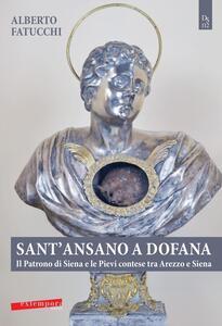 Sant'Ansano a Dofana. Il patrono di Siena e le pievi e terre di Arezzo e di Siena