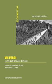Vie verdi. Sui tracciati ferroviari dismessi. Itinerari in tutta Italia da fare in bicicletta o a piedi. Ediz. illustrata - D'Alessio Ornella - wuz.it