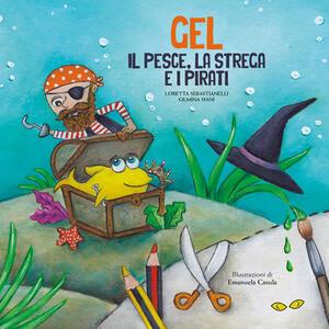 Gel. Il pesce, la strega e i pirati. Ediz. illustrata - Loretta Sebastianelli,Olmina Siani - copertina