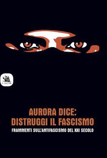 Secchiarapita.it Aurora dice: distruggi il fascismo. Frammenti sull'antifascismo del XXI secolo. Image