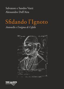 Sfidando l'ignoto. Antonello e l'enigma di Cefalù - Salvatore Varzi,Sandro Varzi,Alessandro Dell'Aira - copertina