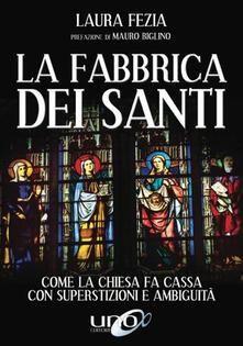 La fabbrica dei santi. Come la Chiesa fa cassa con la superstizione - Laura Fezia - copertina