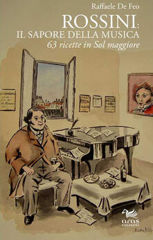 Rossini: il sapore della musica. 63 ricette in sol maggiore - Raffaele De Feo - copertina