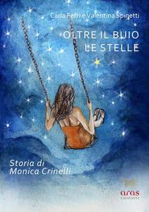 Oltre il buio le stelle. Storia di Monica Crinelli - Carla Ferri,Valentina Spinetti - copertina