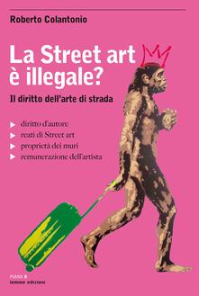 La street art è illegale? Il diritto dell'arte di strada - Roberto Colantonio - copertina