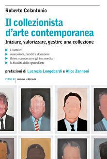 Il collezionista d'arte contemporanea. Iniziare, valorizzare, gestire una collezione - Roberto Colantonio - copertina