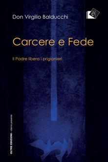 Carcere e fede. Il padre libera i prigionieri - Virgilio Balducchi - copertina
