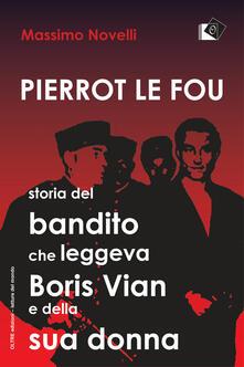 Pierrot le fou. Storia del bandito che leggeva Boris Vian e della sua donna - Massimo Novelli - copertina
