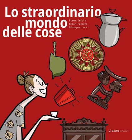 Lo straordinario mondo delle cose - Elena Triolo,Brian Freschi,Giuseppe Lotti - copertina