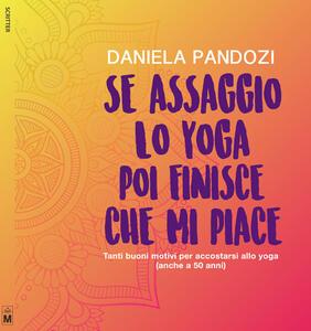 Se assaggio lo yoga, poi finisce che mi piace. Tanti buoni motivi per accostarsi allo yoga (anche a cinquant'anni). Ediz. integrale