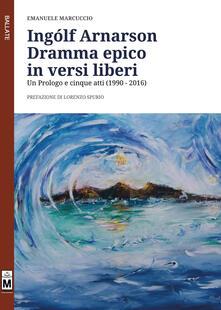 Ingólf Arnarson. Dramma epico in versi liberi. Un prologo e cinque atti (1990-2016) - Emanuele Marcuccio - copertina