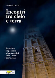 Incontri tra cielo e terra. Interviste impossibili ai protagonisti della storia di Modena