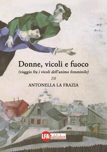 Donne, vicoli e fuoco. (Viaggio fra i vicoli dell'animo femminile) - Antonella La Frazia - copertina