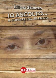Io ascolto... Il rumore del silenzio - Liliana Scuotto - copertina