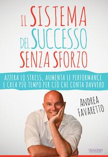 Il sistema del successo senza sforzo. Azzera lo stress, aumenta le performance e crea più tempo per ciò che conta davvero.pdf