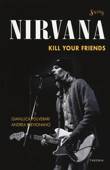Nirvana. Kill your friends - Gianluca Polverari,Andrea Prevignano - copertina