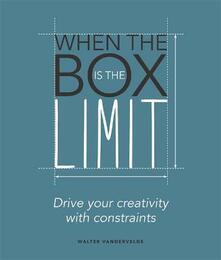 When the Box is the Limit: Drive your Creativity with Constraints: Drive your Creativity with Constraints - Walter Vandervelde - cover