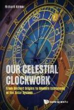 Our Celestial Clockwork: From Ancient Origins To Modern Astronomy Of The Solar System