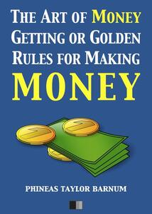 Theart of money getting, or golden rules for making money