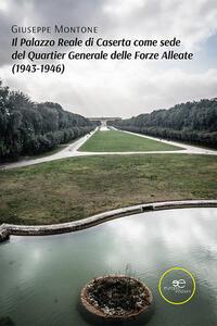 Libro Il Palazzo Reale di Caserta come sede del Quartier Generale delle Forze Alleate (1943-1946) Giuseppe Montone