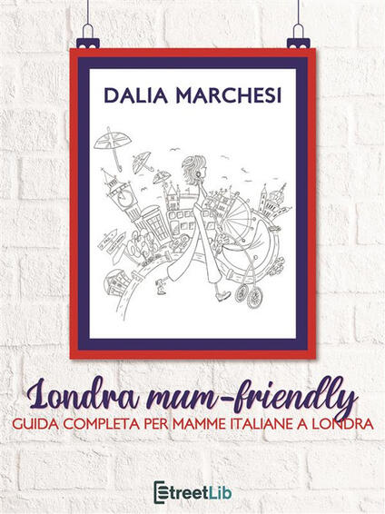 Londra mum-friendly. Guida completa per mamme italiane a Londra - Dalia Marchesi - ebook