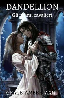Dandellion. Gli ultimi cavalieri - Grace Amber Jaxn - copertina
