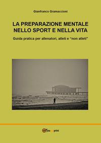 La La preparazione mentale nello sport e nella vita. Guida pratica per allenatori, atleti e «non atleti» - Gramaccioni Gianfranco - wuz.it
