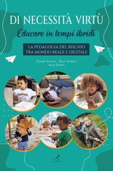 Di necessità virtù. Educare in tempi ibridi. La pedagogia del rischio tra mondo reale e digitale - Chiara Vulcan,Silvia Toniolo,Alice Siviero - copertina