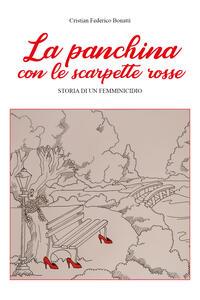 Libro La panchina con le scarpette rosse. Storia di un femminicidio Cristian Federico Bonatti