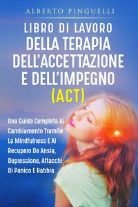 Libro Libro di lavoro della terapia dell'accettazione e dell'impegno (ACT). Una guida completa al cambiamento tramite la mindfulness e al recupero da ansia, depressione, attacchi di panico e rabbia Alberto Pinguelli