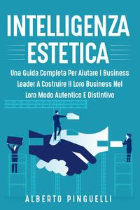 Libro Intelligenza estetica. Una guida completa per aiutare i business leader a costruire il loro business nel loro modo autentico e distintivo Alberto Pinguelli