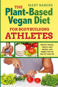 Libro The plant-based vegan diet for bodybuilding athletes. Healthy muscle, vitality, high protein, and energy for the rest of your life Mary Nabors