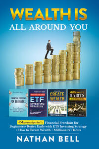Libro Wealth is all around you: Millionaire habits. How any person can become a millionaire throught success habits-Retire early with ETF investing strategy-How to create wealth. Live the life of your dreams creating success and being unstoppable-Financial freedom for beginners. How to become financially  Nathan Bell