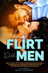 Libro How to flirt with men. How to flirt with verbal communication to signal a desire for sex, understand men with the art of seduction and sexual intelligence Love Academy