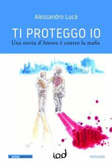Ti proteggo io. Una storia d'amore è contro la mafia - Alessandro Lucà - copertina